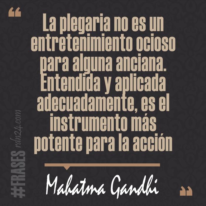 La plegaria no es un entretenimiento ocioso para alguna anciana. Entendida y aplicada adecuadamente, es el instrumento más potente para la acción #Frases #MahatmaGandhi