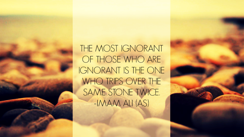 THE MOST IGNORANT OF THOSE WHO ARE IGNORANT IS THE ONE WHO TRIPS OVER THE SAME STONE TWICE