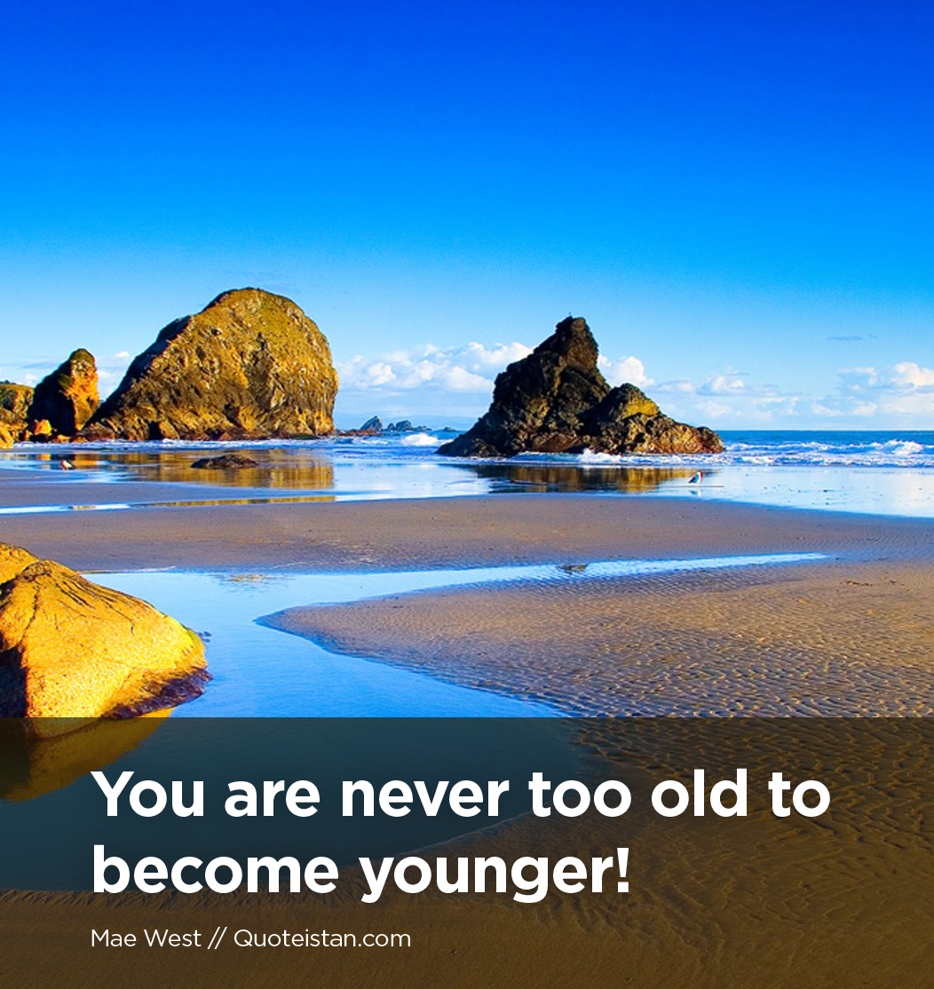 You are never too old to become younger!