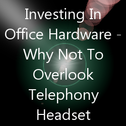 Investing In Office Hardware - Why Not To Overlook Telephony Headset
