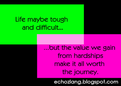 Life maybe tough and difficult, but the value we gain from hardships make it all worth the journey.