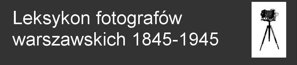 Leksykon fotografów warszawskich 1845-1945