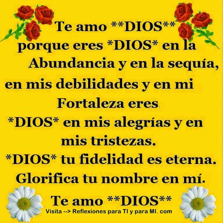 Te amo DIOS porque eres DIOS en la Abundancia y en la sequía, en mis debilidades y en mi Fortaleza, eres DIOS en mis alegrías y en mis tristezas.