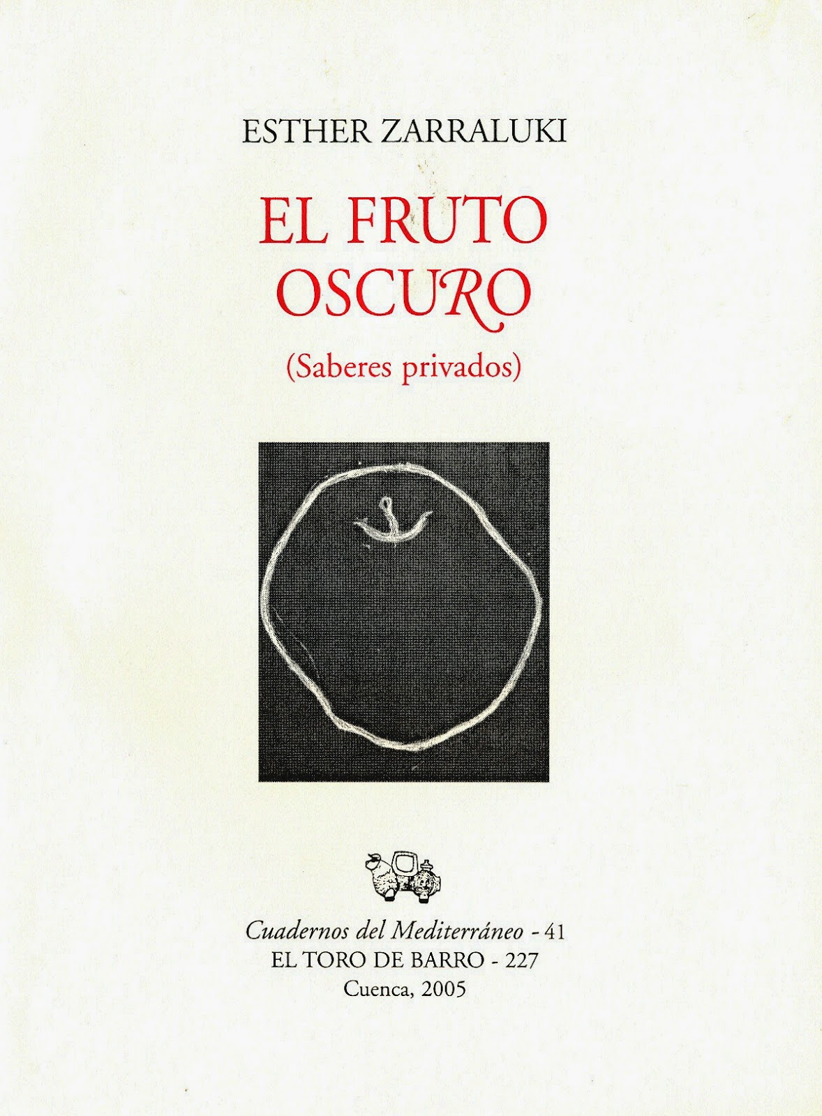 """Esther Zarraluki, """"El fruto oscuro"""", Col. Cuadernos del Mediterráneo, Ed. El Toro de Barro, Tarancón de Cuenca 2005"""