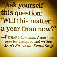 Ask yourself this question: Will this matter a year from now