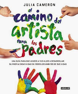 LIBRO - El Camino del Artista para padres  Una guia para que ayudes a tus hijos   a desarrollar su propia creatividad en todos los ámbitos de sus vida  Julia Cameron (Aguilar - 18 Junio 2015)  EDUCACION