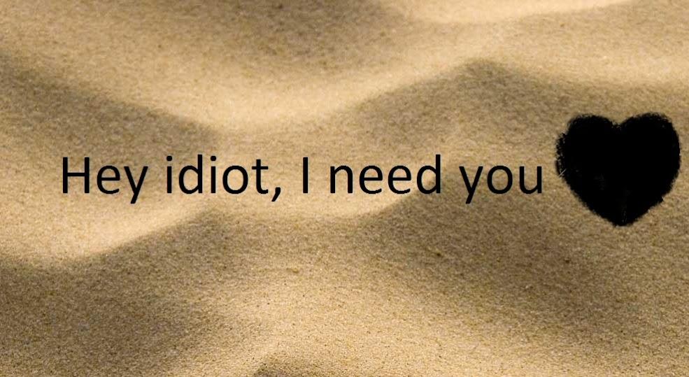Hey idiot, I need you