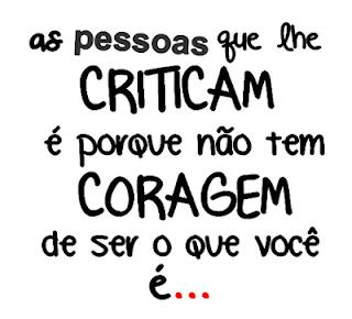 As pessoas que lhe criticam é porque não tem coragem de ser o que você é...
