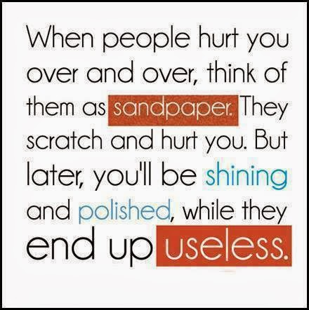 When people hurt you over and over, think of them as sandpapers. They scratch and hurt you. But later, you'll shining and polished while they end up useless.