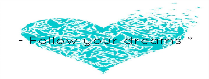 -  Follow your dreams