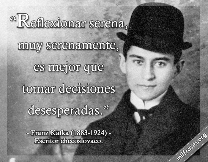 Reflexionar serena, muy serenamente, es mejor que tomar decisiones desesperadas. frases de Franz Kafka (1883-1924) Escritor checoslovaco.