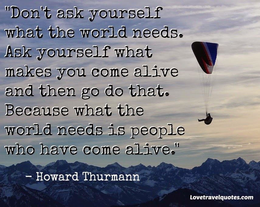dont ask yourself what the world wants ask yourself what makes you come alive and then go do that