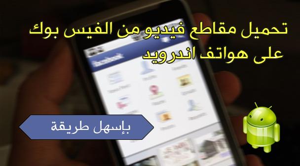 تحميل مقاطع فيديو من الفيس بوك على هواتف اندرويد اسهل طريقة