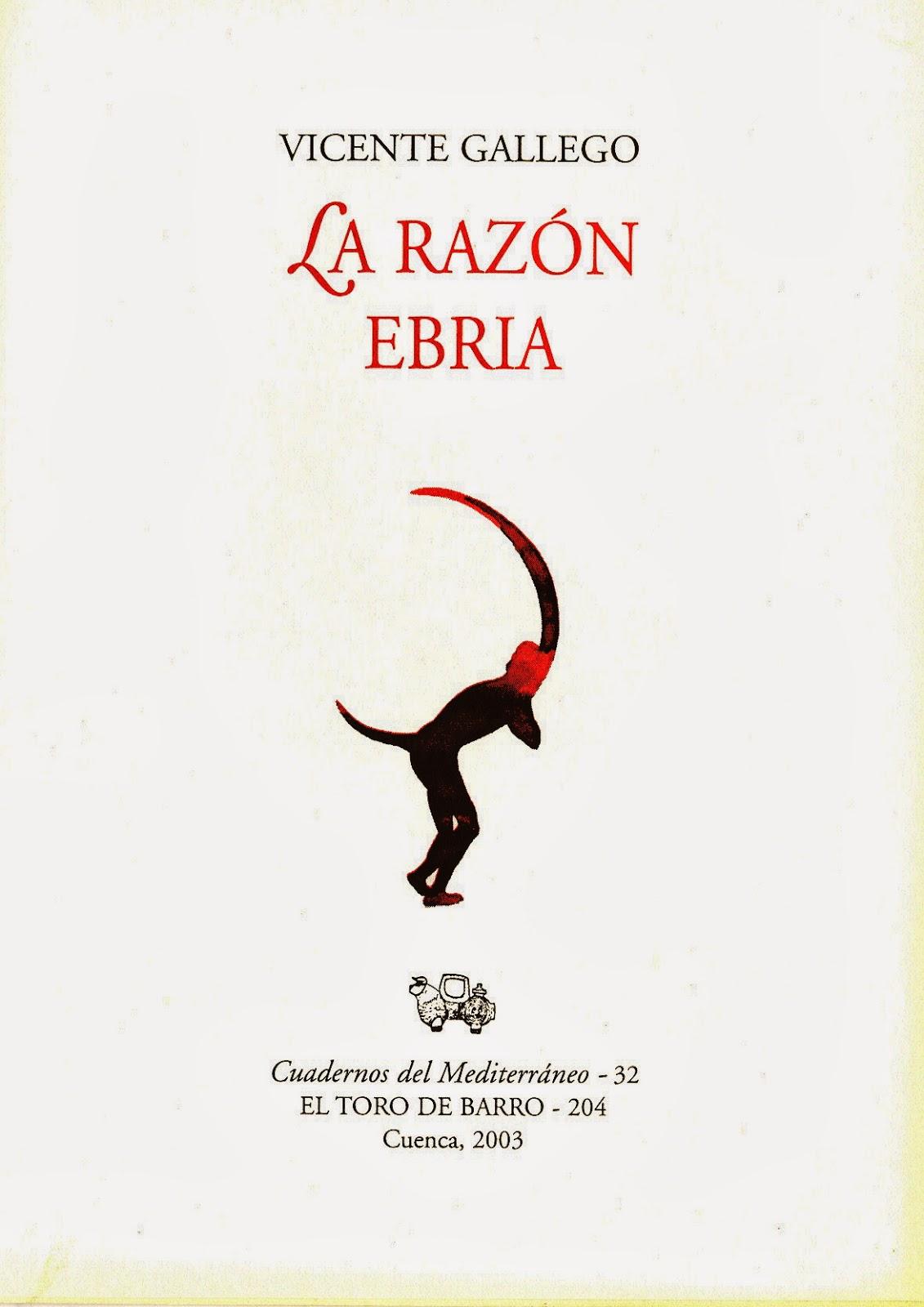 Vicente Gallego, La razón ebria  Col. «Cuaderno del Mediterráneo» Ed. El Toro de Barro, Carlos Morales ed. Tarancón de Cuenca, 2003. edicioneseltorodebarro@yahoo.es