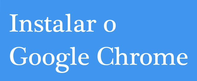 Instalar o Google Chrome