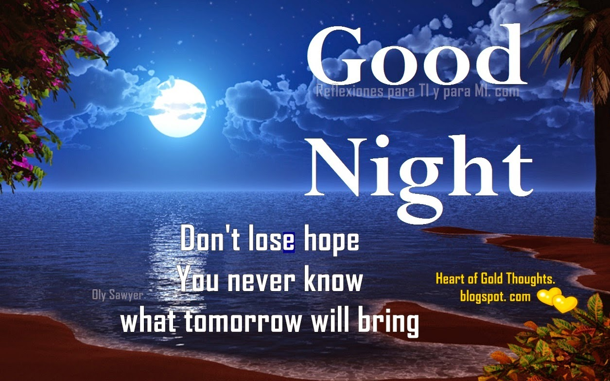 Don´t lose hope. You never know what tomorrow will bring. Good Night !