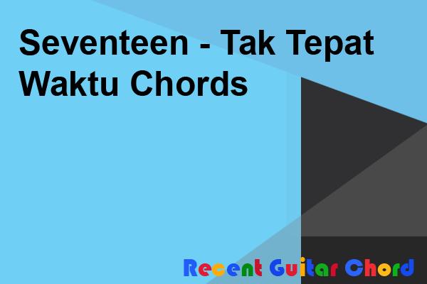 Seventeen - Tak Tepat Waktu Chords