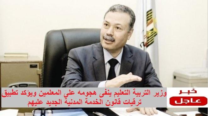 وزير التعليم - ينفى هجومه على المعلمين ويؤكد تطبيق ترقيات قانون الخدمة المدنية عليهم