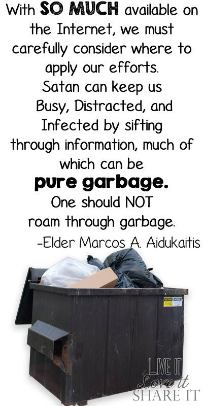 With so much available on the Internet, we must carefully consider where to apply our efforts. Satan can keep us busy, distracted, and infected by sifting through information, much of which can be pure garbage. One should not roam through garbage. - Elder Marcos A. Aidukaitis