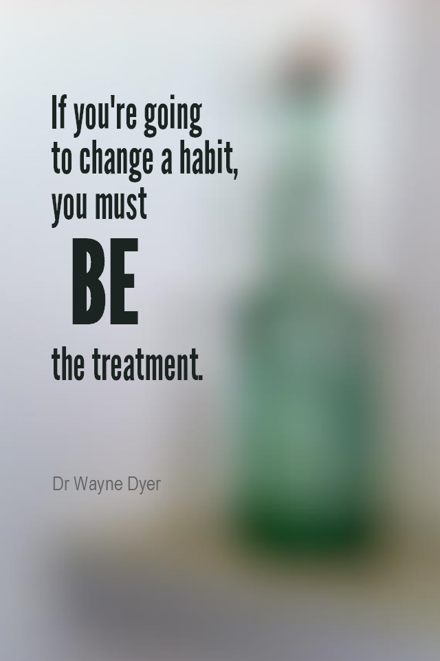 visual quote - image quotation for HABITS - If you're going to change a habit, you must BE the treatment. - Dr Wayne Dyer