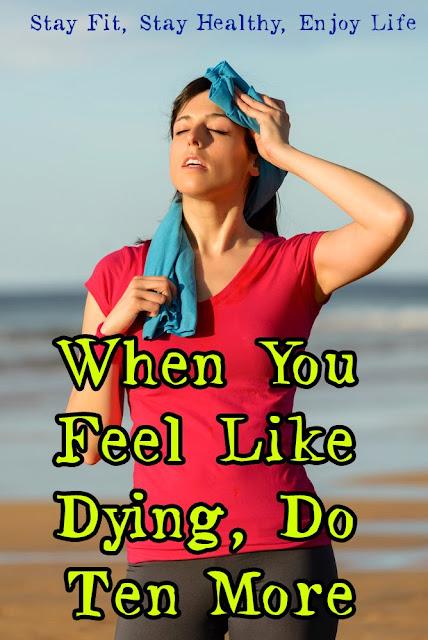 When you feel like dying do ten more.