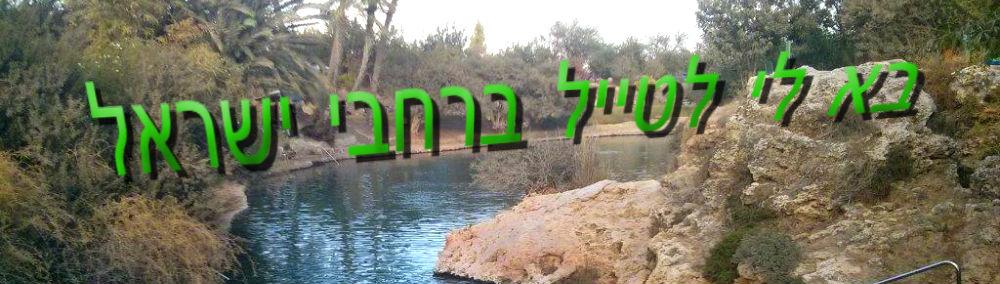 בא לי לטייל בארץ ישראל - המלצות לטיולים בארץ, למטייל, טבע, טיולי שטח, טיולים בצפון, טיולים במרכז