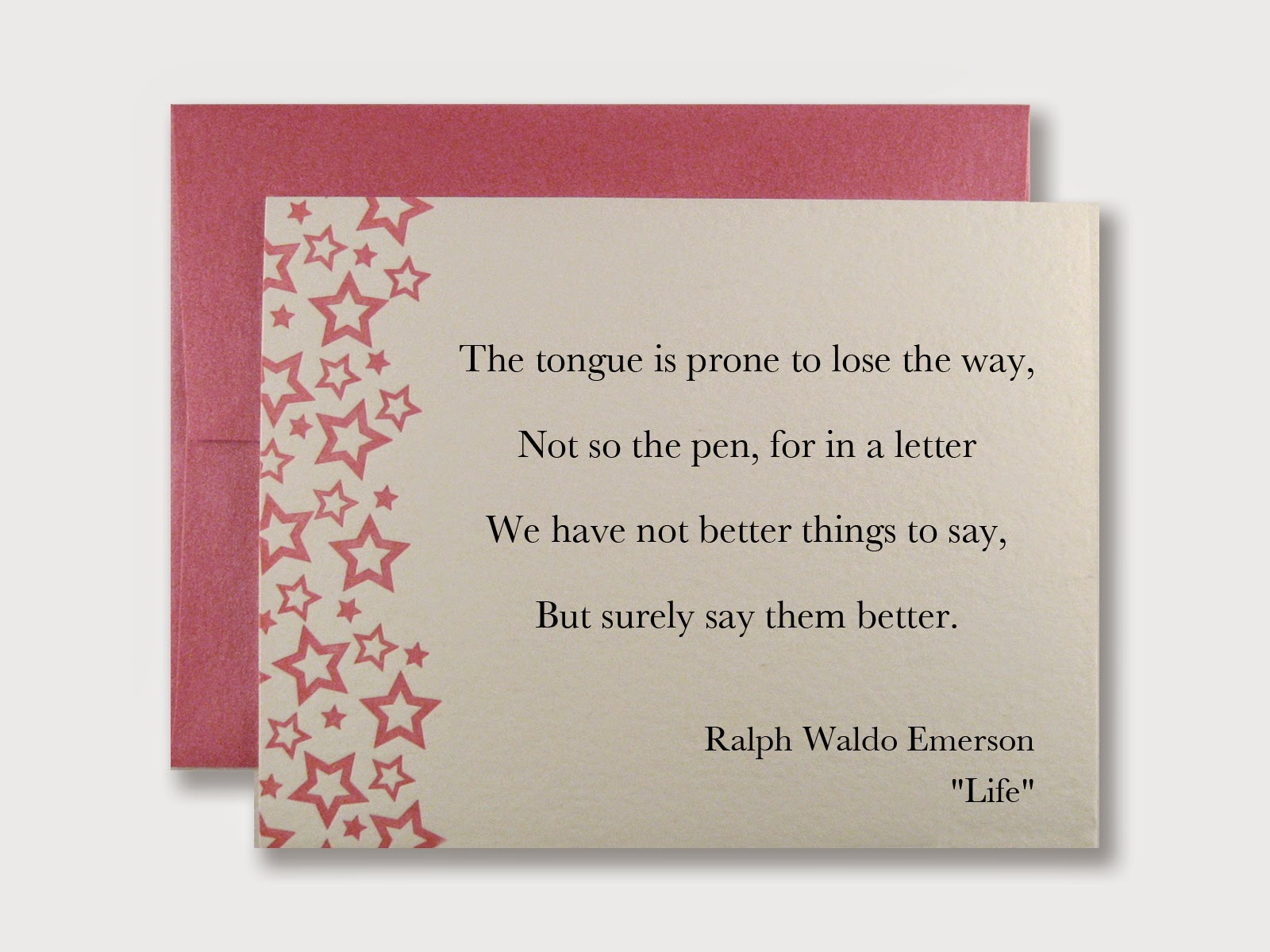 "The tongue is prone to lose the way, Not so the pen, for in a letter We have not better things to say, But surely say them better. -Ralph Waldo Emerson ""Life"""