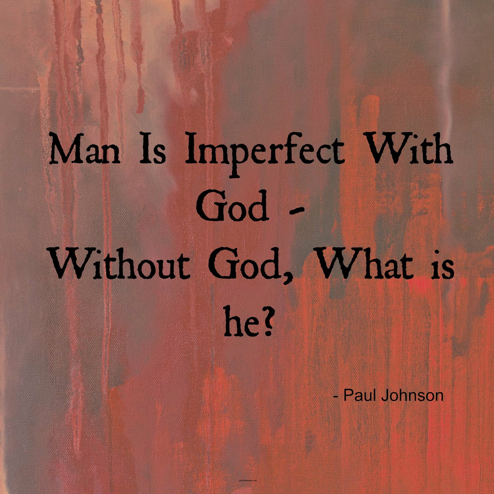 Man is imperfect with god - what is he without god