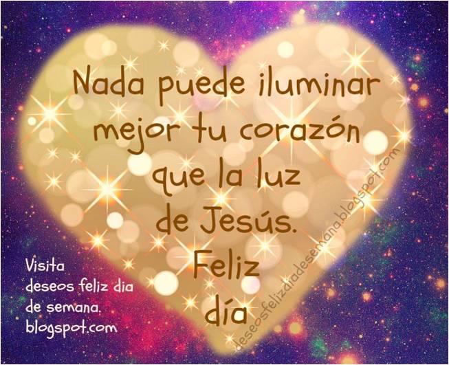 Feliz Día. Jesús da luz a tu corazón. Feliz Día. Jesús da luz a tu corazón. Buenos deseos para ti hoy miércoles, jueves, viernes, sábado. Postales cristianas, tarjetas, tarjetitas para amigos del facebook, Jesús me ilumina.