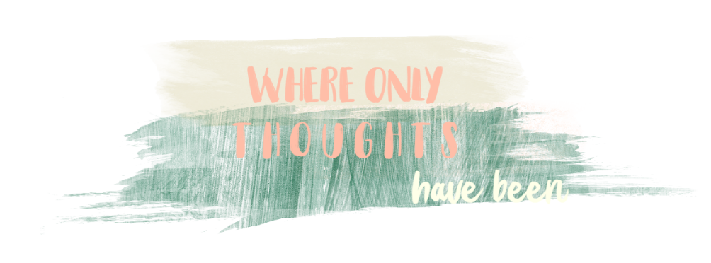 Where only thoughts have been