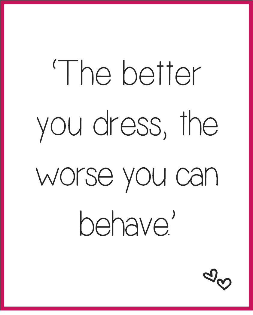 The better you dress the worse you can behave. - Fred Castleberry