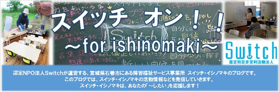 <center>スイッチ オン!!~for Ishinomaki~</center>