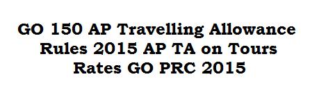 GO 150 AP Travelling Allowance Rules 2015 AP TA on Tours Rates GO PRC 2015