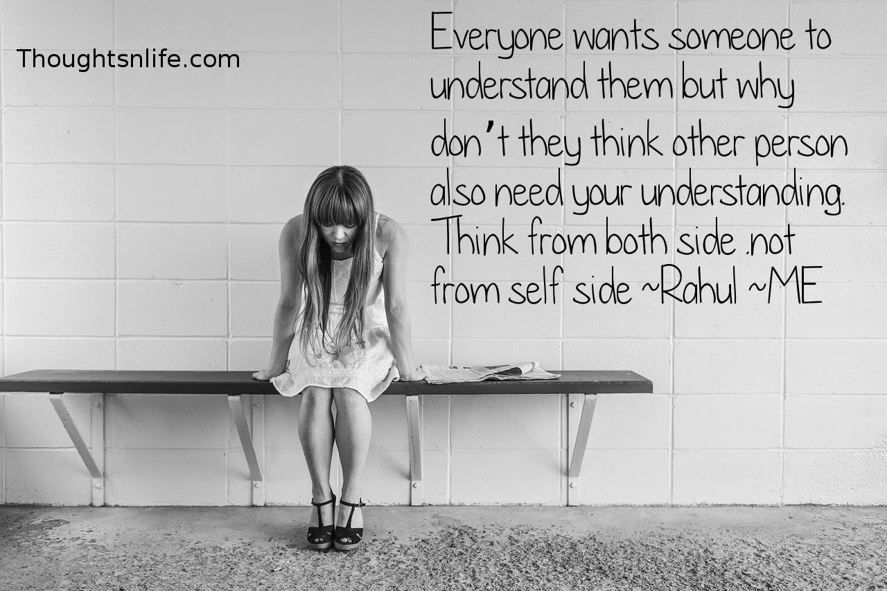 Thoughtsnlife.com: Everyone wants someone to understand them but why don't they think other person also need your understanding. Think from both side .not from self side~ Rahul ~ME