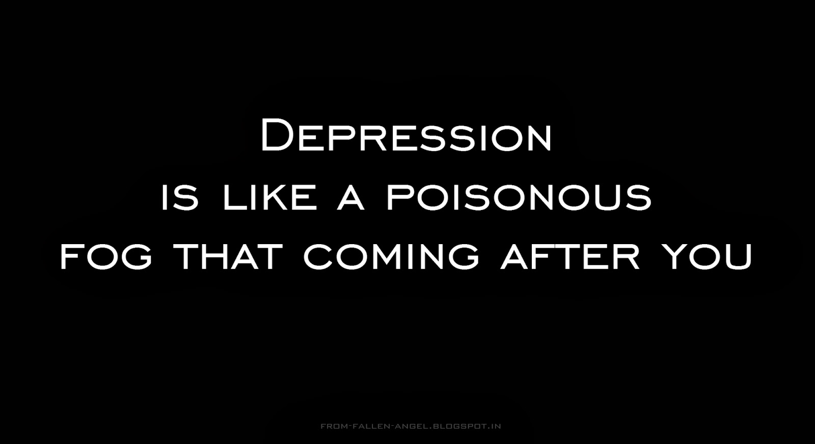 Depression is like a poisonous fog that coming after you