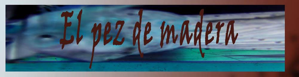 El pez de madera. Obra en proceso de Juan Sánchez Sotelo.
