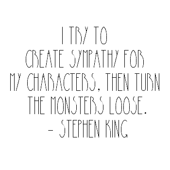 I try to create sympathy for my characters, then turn the monsters loose.