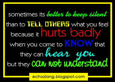 sometimes its better to keep silent than to tell others what you feel because it hurts badly when you come to know that they can hear you but they cannot understand