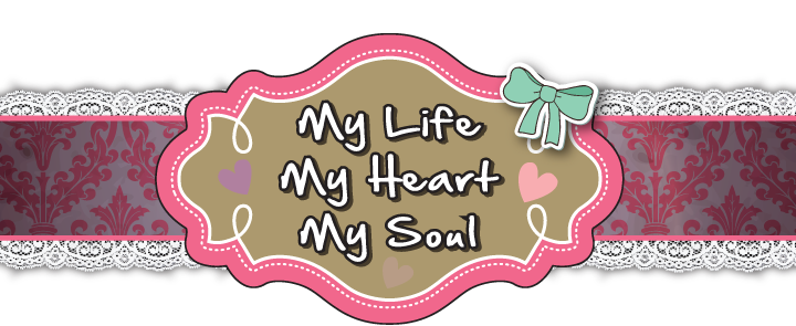 My Life ♥ My Heart ♥ My Soul