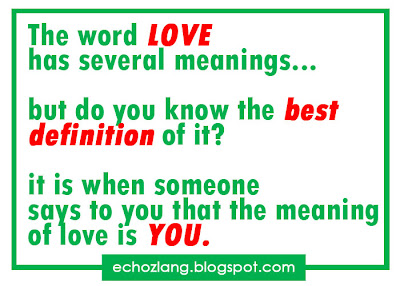 The word LOVE has several meanings, but do you know the best definition of it? it is when someone says to you that the meaning of love is YOU..