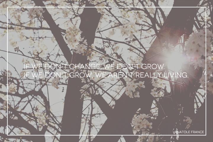 it we don't change we don't grow if we don't grow we aren't really living