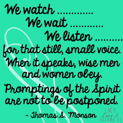We watch. We wait. We listen for that still, small voice. When it speaks, wise men and women obey. Promptings of the Spirit are not to be postponed. - Thomas S. Monson