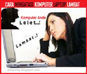 Cara Mengatasi Komputer Laptop Lambat