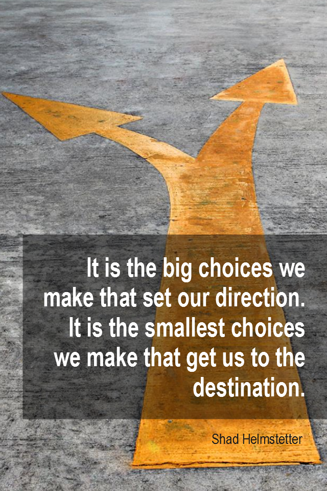 visual quote - image quotation for CHOICE - It is the big choices we make that set our direction. It is the smallest choices we make that get us to the destination. - Shad Helmstetter Edison