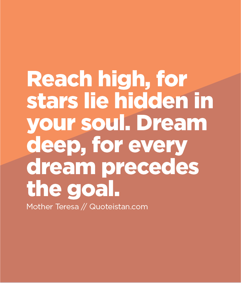 Reach high, for stars lie hidden in your soul. Dream deep, for every dream precedes the goal.