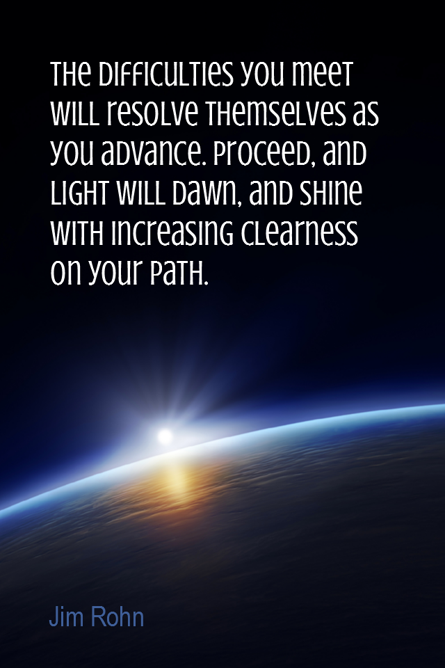 visual quote - image quotation for PROBLEM - The difficulties you meet will resolve themselves as you advance. Proceed, and light will dawn, and shine with increasing clearness on your path. - Jim Rohn