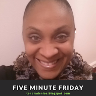 Five Minute Friday..................