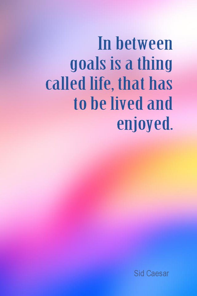 visual quote - image quotation for GOALS - In between goals is a thing called life, that has to be lived and enjoyed. - Sid Caesar