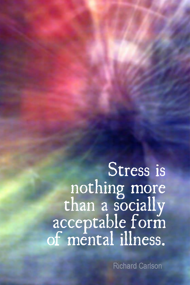visual quote - image quotation for CALMNESS - Stress is nothing more than a socially acceptable form of mental illness. - Richard Carlson