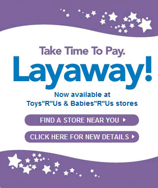 "All toys* in Toys""R""Us stores and most items at Babies""R""Us® stores nationwide are eligible for layaway. Layaway, which is available in Toys""R""Us and Babies""R""Us stores year-round, will be available after October 31, but a $5 service fee will apply."